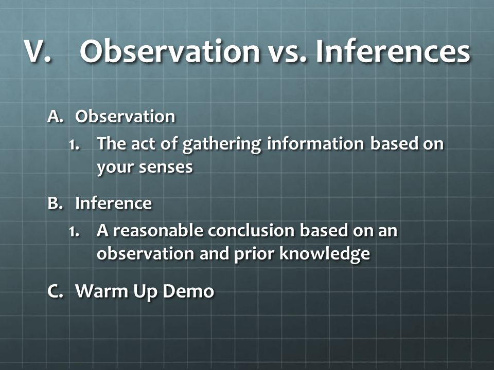 V.Observation vs. Inferences A.Observation 1.The act of gathering information based on your senses B.Inference 1.A reasonable conclusion based on an o