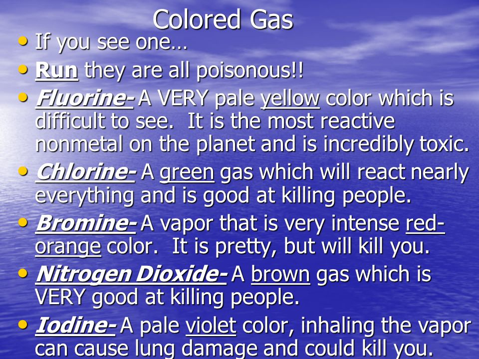 Colored Gas If you see one… If you see one… Run they are all poisonous!! Run they are all poisonous!! Fluorine- A VERY pale yellow color which is diff