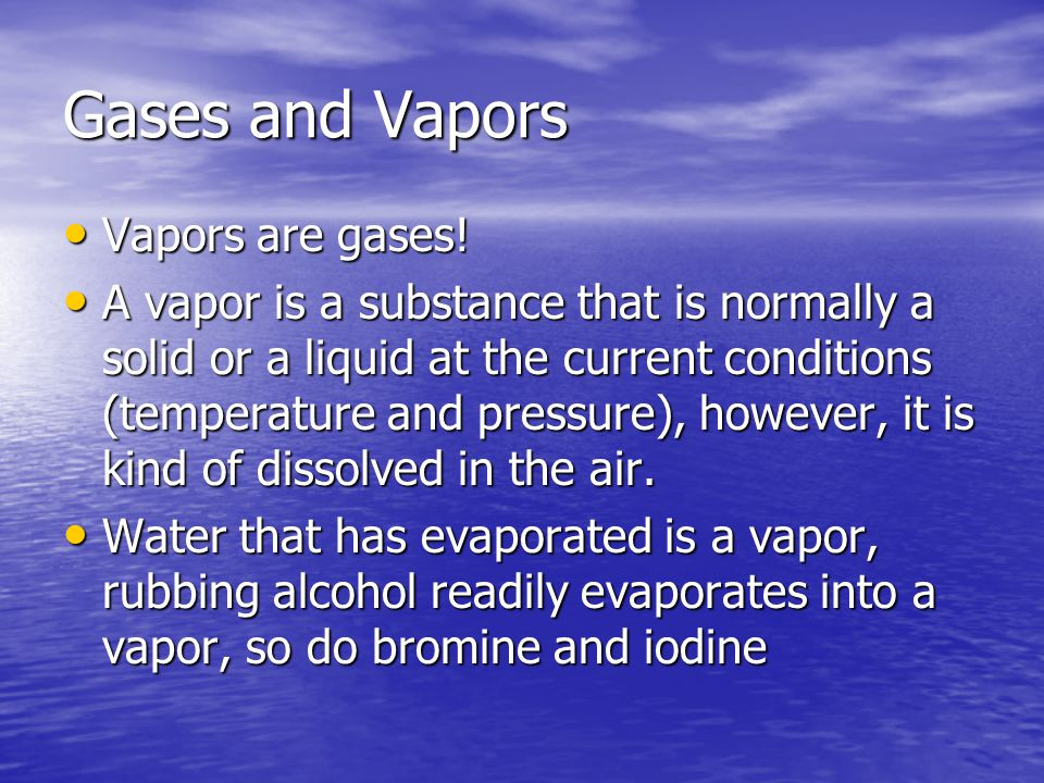 Gases and Vapors Vapors are gases! Vapors are gases! A vapor is a substance that is normally a solid or a liquid at the current conditions (temperatur