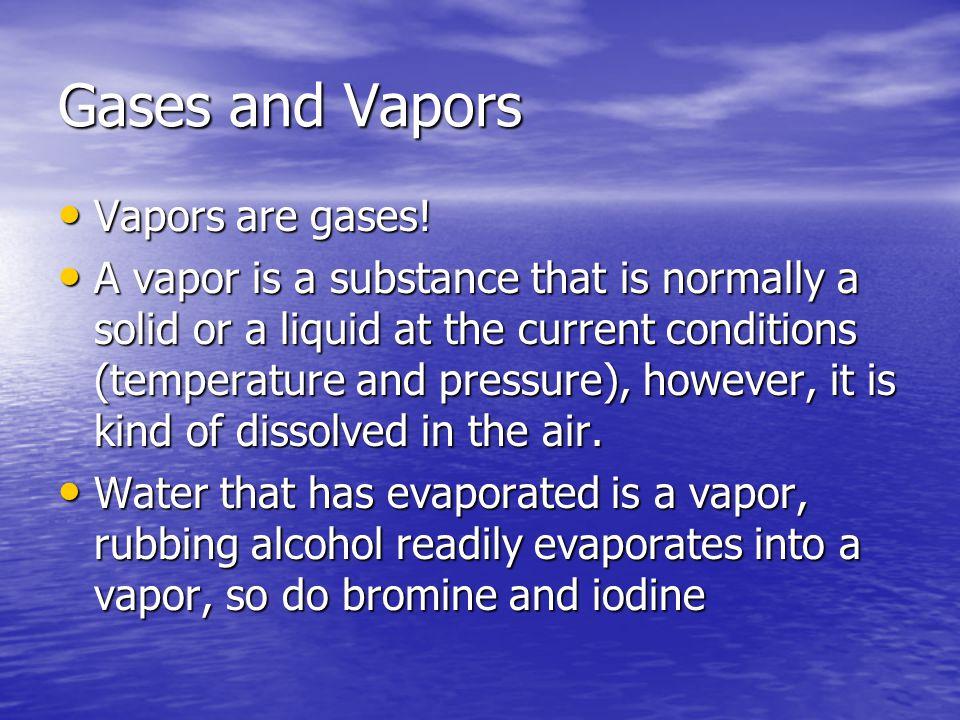 Gases and Vapors Vapors are gases. Vapors are gases.