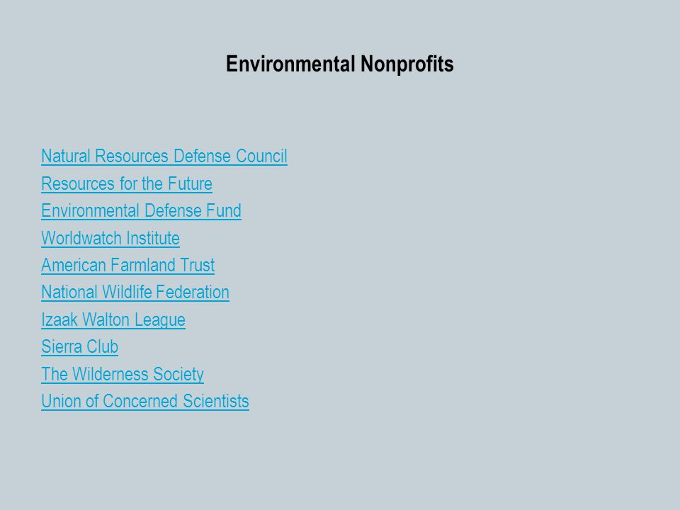 Environmental Nonprofits Natural Resources Defense Council Resources for the Future Environmental Defense Fund Worldwatch Institute American Farmland Trust National Wildlife Federation Izaak Walton League Sierra Club The Wilderness Society Union of Concerned Scientists