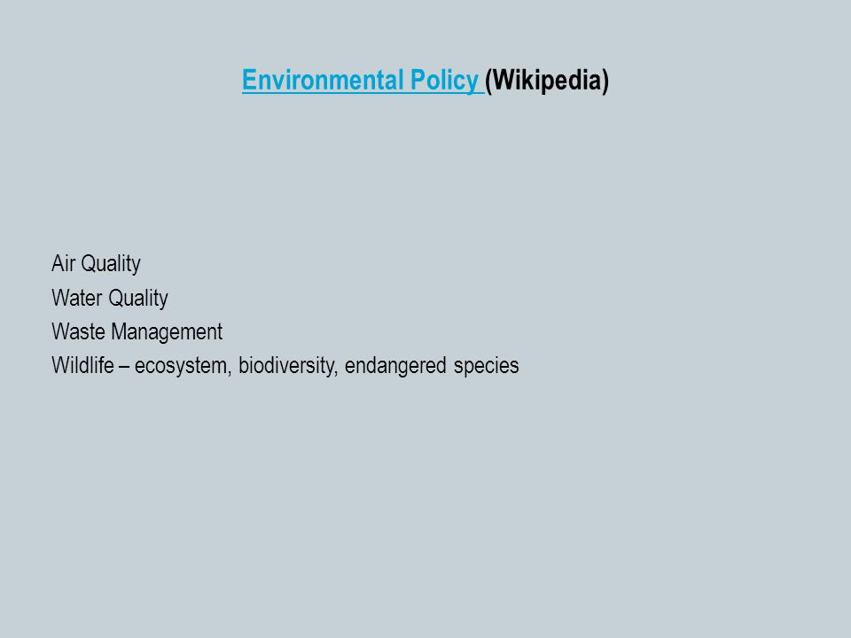 Environmental Policy Environmental Policy (Wikipedia) Air Quality Water Quality Waste Management Wildlife – ecosystem, biodiversity, endangered species