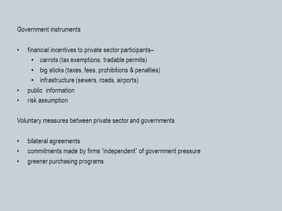 Government instruments financial incentives to private sector participants– carrots (tax exemptions, tradable permits) big sticks (taxes, fees, prohibitions & penalties) infrastructure (sewers, roads, airports) public information risk assumption Voluntary measures between private sector and governments bilateral agreements commitments made by firms independent of government pressure greener purchasing programs