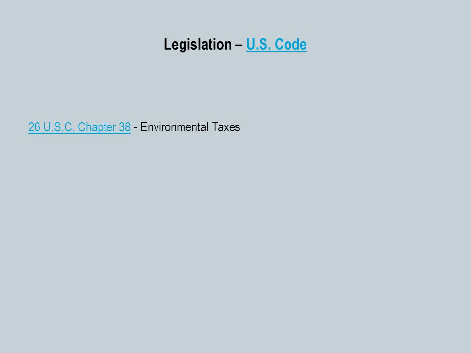 Legislation – U.S. CodeU.S. Code 26 U.S.C. Chapter 3826 U.S.C. Chapter 38 - Environmental Taxes
