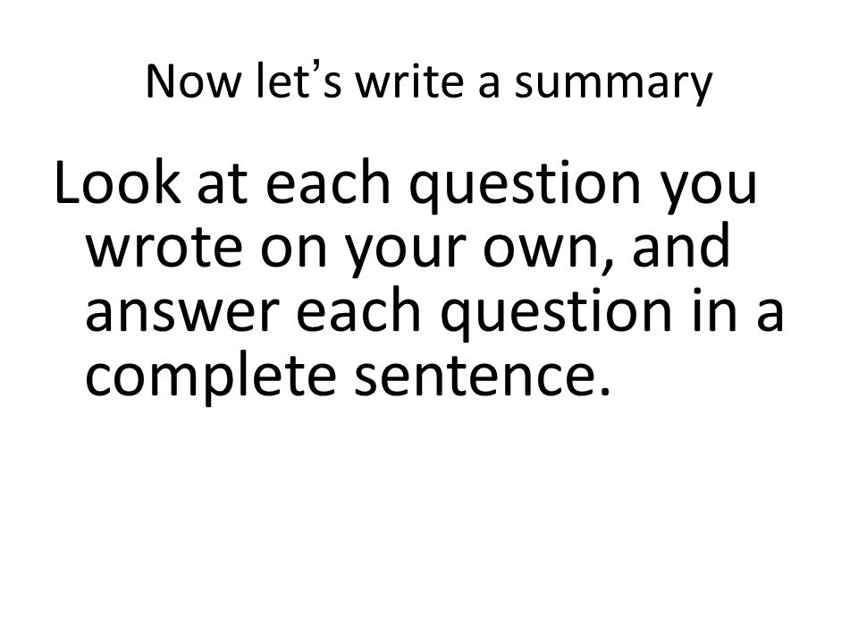 Now let's write a summary Look at each question you wrote on your own, and answer each question in a complete sentence.