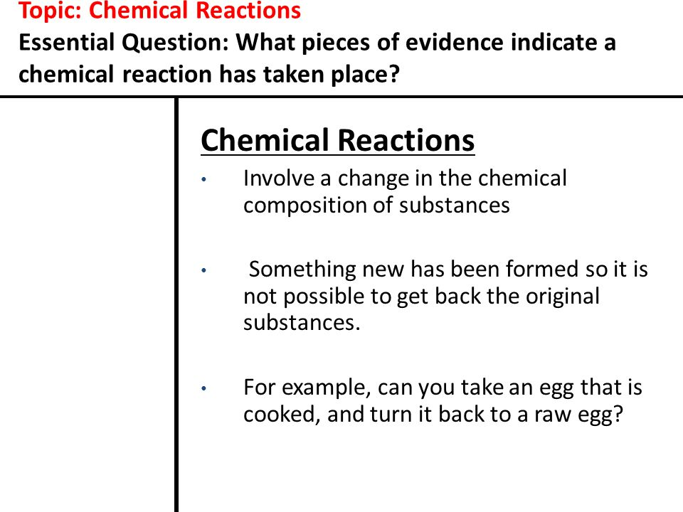 Topic: Chemical Reactions Essential Question: What pieces of evidence indicate a chemical reaction has taken place? Chemical Reactions Involve a chang