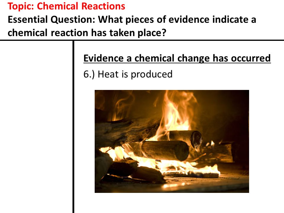 Topic: Chemical Reactions Essential Question: What pieces of evidence indicate a chemical reaction has taken place? Evidence a chemical change has occ