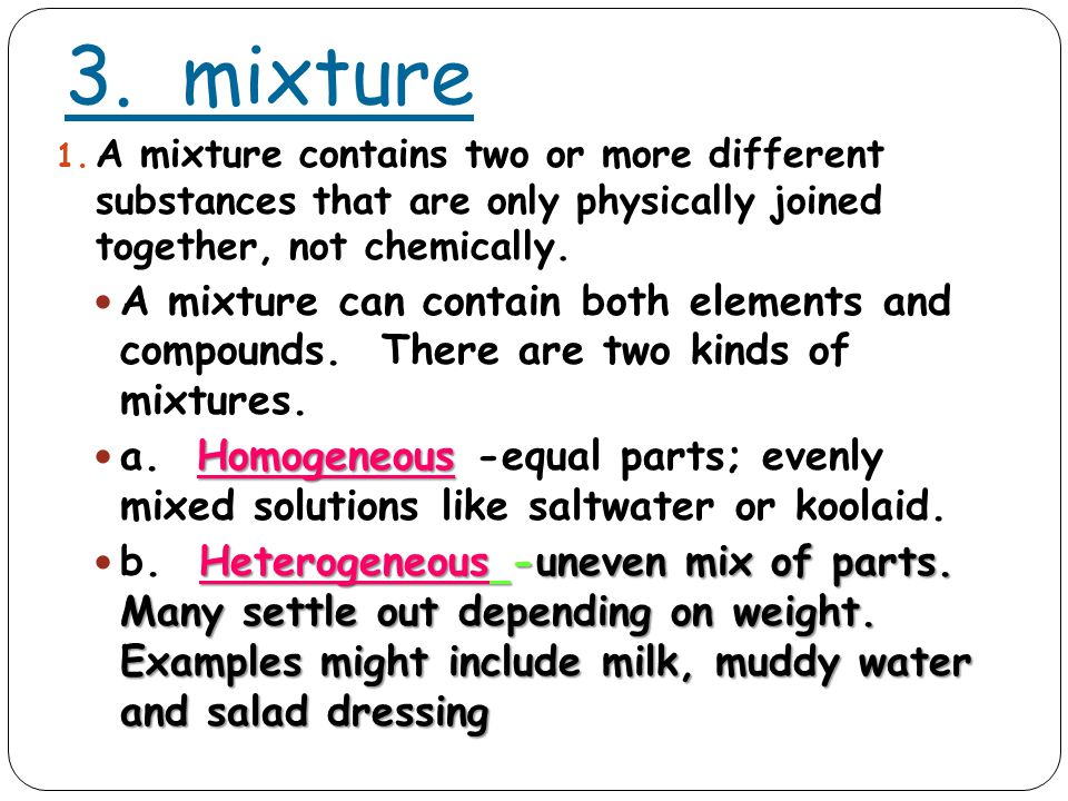 3. mixture 1. A mixture contains two or more different substances that are only physically joined together, not chemically. A mixture can contain both