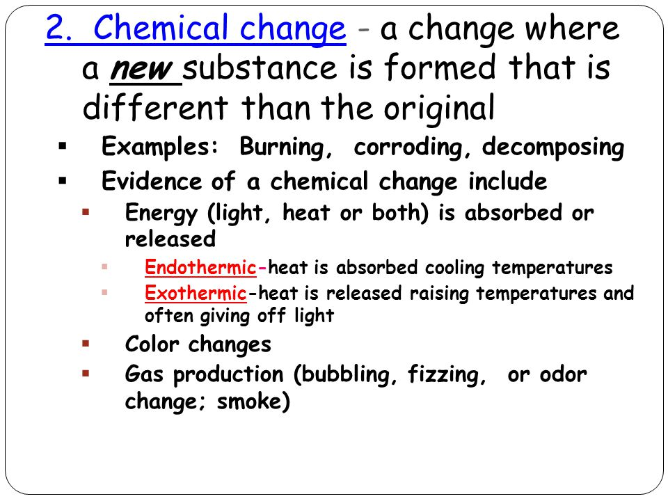 2. Chemical change - a change where a new substance is formed that is different than the original  Examples: Burning, corroding, decomposing  Eviden