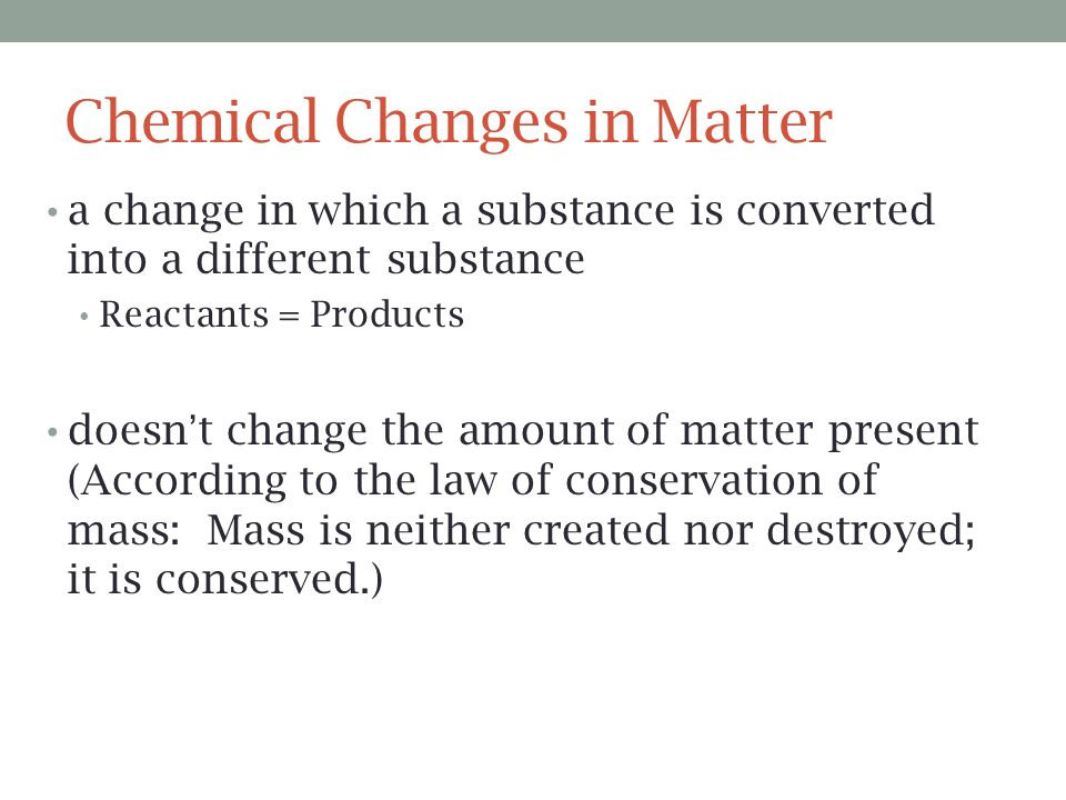 Chemical Changes in Matter a change in which a substance is converted into a different substance Reactants = Products doesn't change the amount of mat