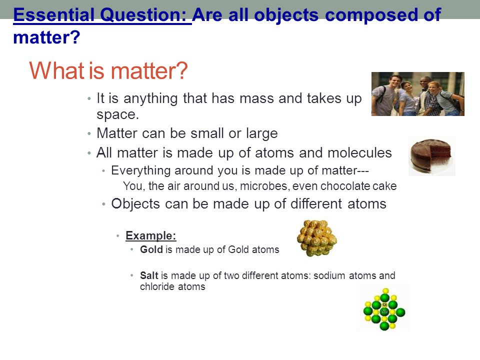 What is matter? It is anything that has mass and takes up space. Matter can be small or large All matter is made up of atoms and molecules Everything