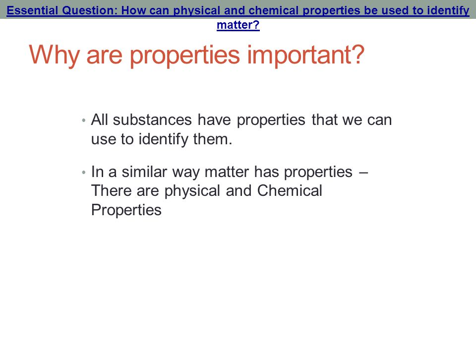 Why are properties important? All substances have properties that we can use to identify them. In a similar way matter has properties – There are phys