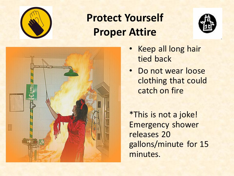 Protect Yourself Proper Attire Keep all long hair tied back Do not wear loose clothing that could catch on fire *This is not a joke.