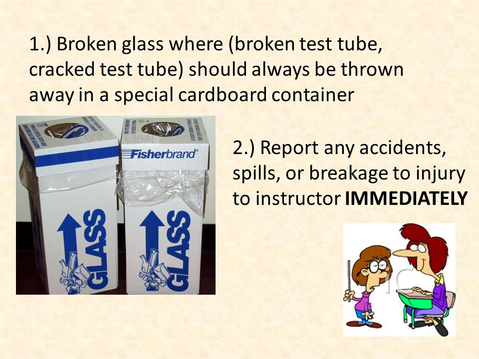 1.) Broken glass where (broken test tube, cracked test tube) should always be thrown away in a special cardboard container 2.) Report any accidents, spills, or breakage to injury to instructor IMMEDIATELY
