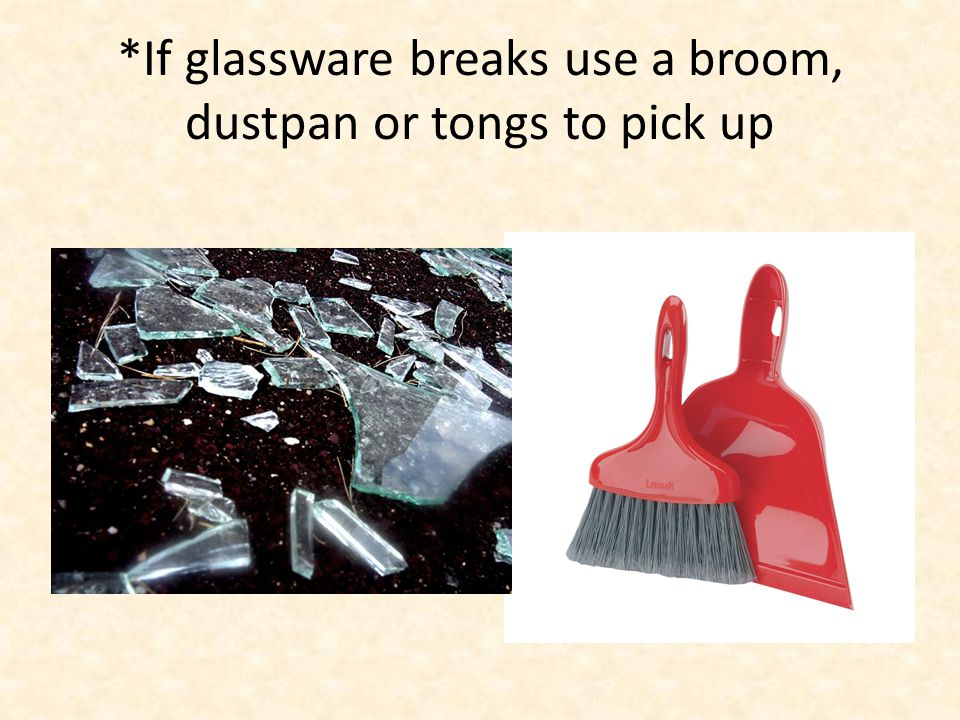 *If glassware breaks use a broom, dustpan or tongs to pick up