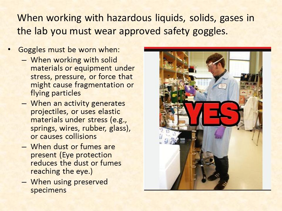 Goggles must be worn when: – When working with solid materials or equipment under stress, pressure, or force that might cause fragmentation or flying particles – When an activity generates projectiles, or uses elastic materials under stress (e.g., springs, wires, rubber, glass), or causes collisions – When dust or fumes are present (Eye protection reduces the dust or fumes reaching the eye.) – When using preserved specimens When working with hazardous liquids, solids, gases in the lab you must wear approved safety goggles.