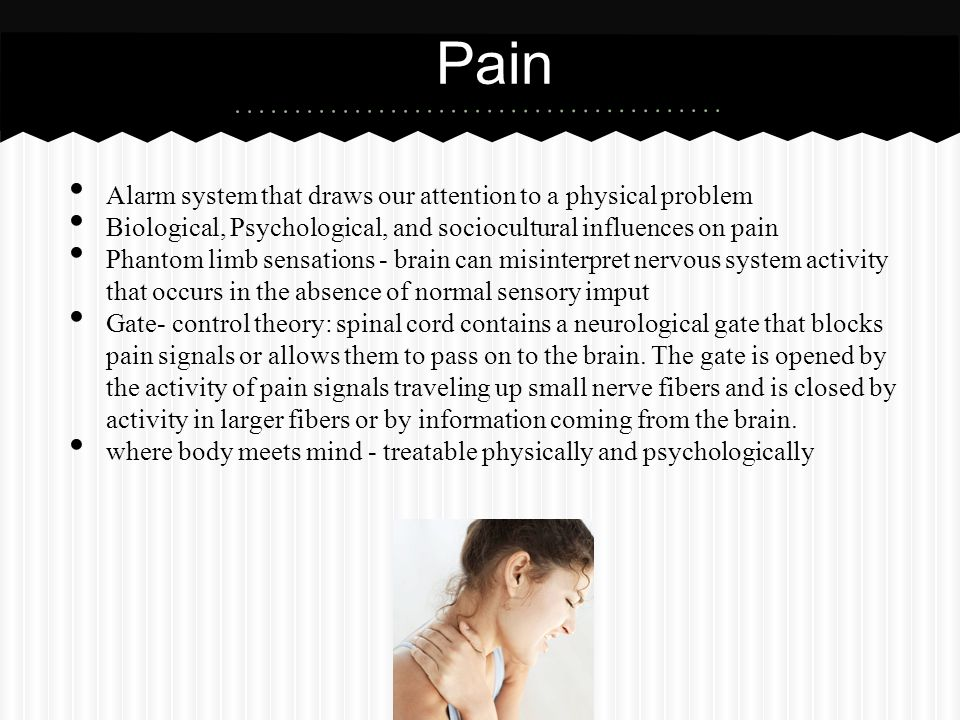 Alarm system that draws our attention to a physical problem Biological, Psychological, and sociocultural influences on pain Phantom limb sensations -