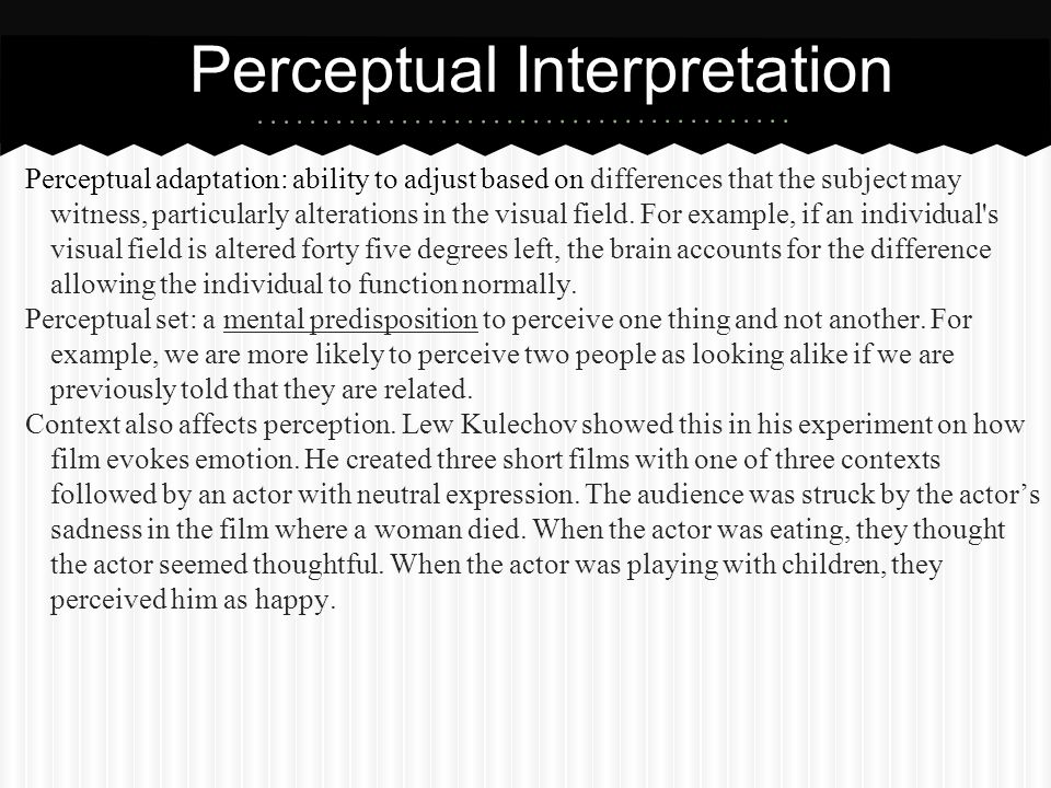Perceptual adaptation: ability to adjust based on differences that the subject may witness, particularly alterations in the visual field. For example,