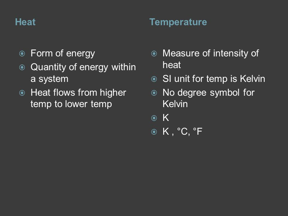 HeatTemperature  Form of energy  Quantity of energy within a system  Heat flows from higher temp to lower temp  Measure of intensity of heat  SI unit for temp is Kelvin  No degree symbol for Kelvin KK  K, °C, °F