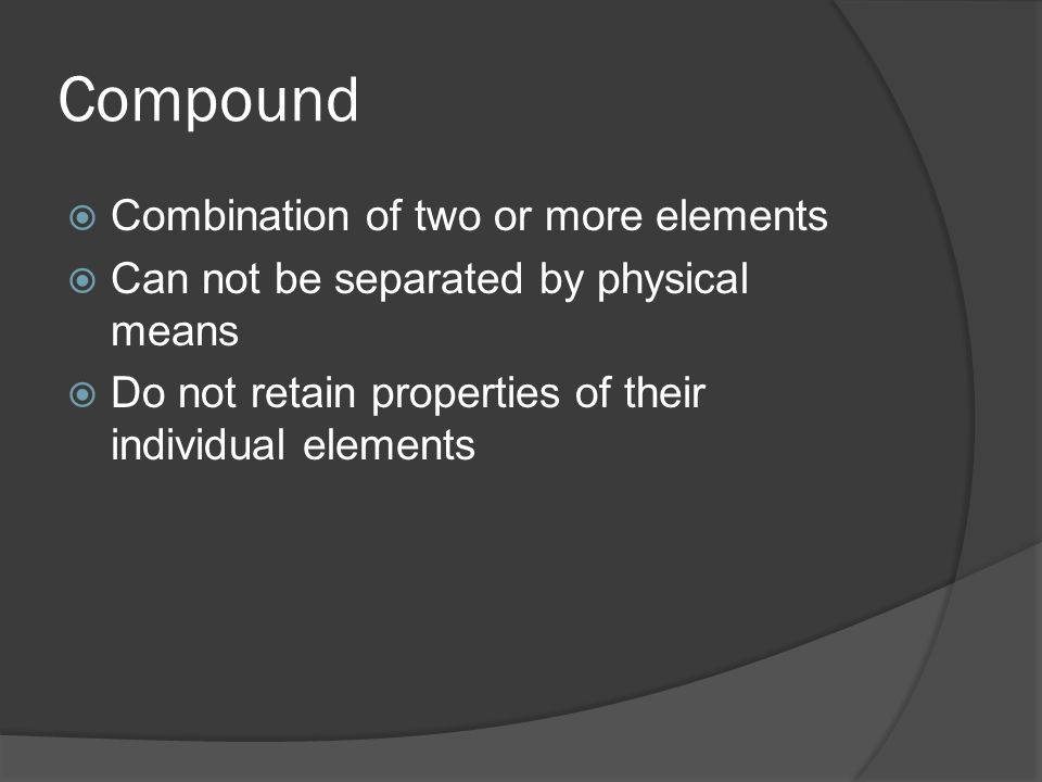 Compound  Combination of two or more elements  Can not be separated by physical means  Do not retain properties of their individual elements