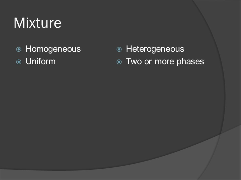 Mixture  Homogeneous  Uniform  Heterogeneous  Two or more phases