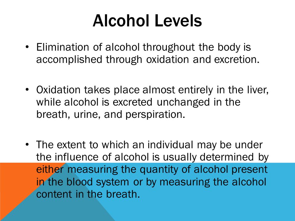 Alcohol Levels Elimination of alcohol throughout the body is accomplished through oxidation and excretion.