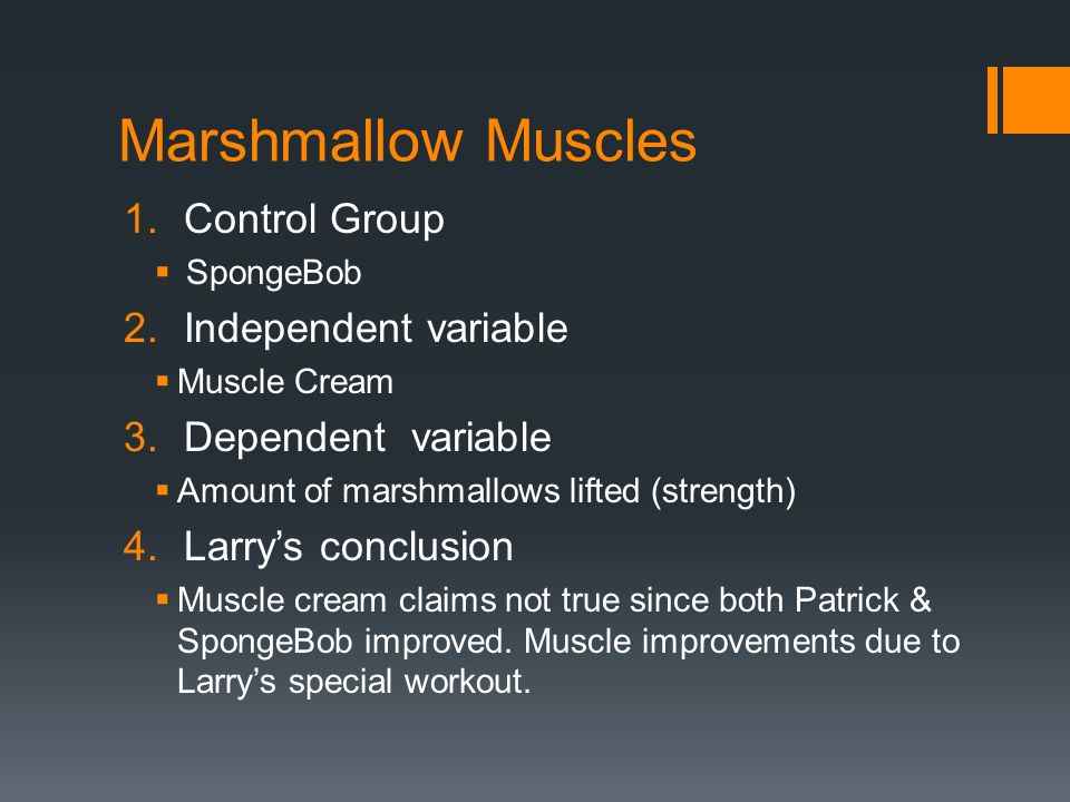 Marshmallow Muscles 1.Control Group  SpongeBob 2.Independent variable  Muscle Cream 3.Dependent variable  Amount of marshmallows lifted (strength)