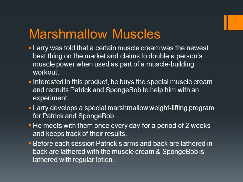 Marshmallow Muscles  Larry was told that a certain muscle cream was the newest best thing on the market and claims to double a person's muscle power when used as part of a muscle-building workout.