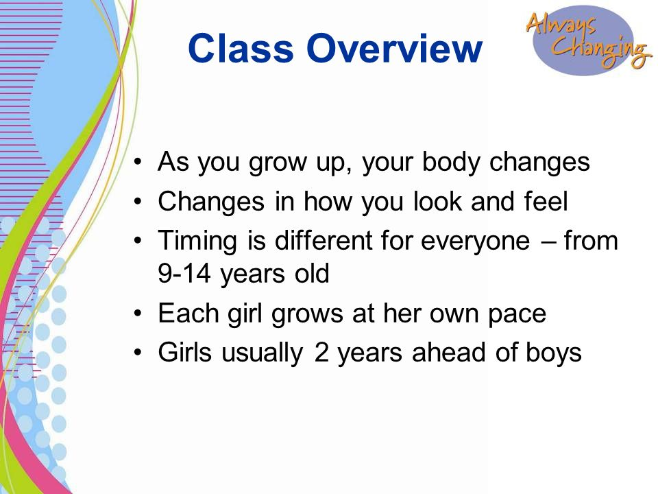 As you grow up, your body changes Changes in how you look and feel Timing is different for everyone – from 9-14 years old Each girl grows at her own pace Girls usually 2 years ahead of boys Class Overview