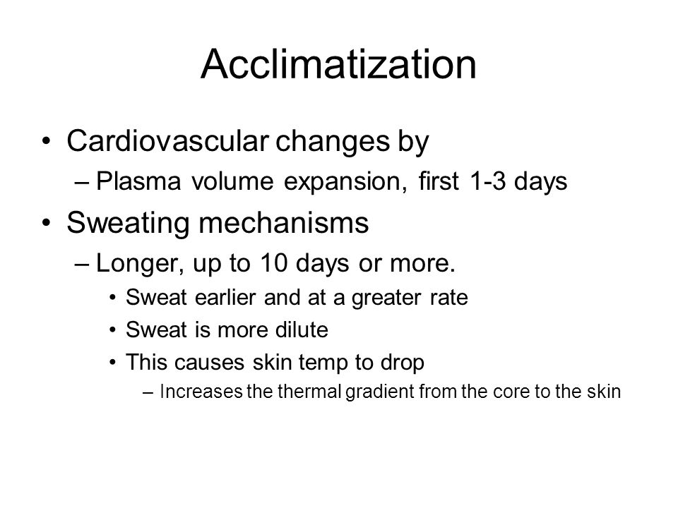 Acclimatization Cardiovascular changes by –Plasma volume expansion, first 1-3 days Sweating mechanisms –Longer, up to 10 days or more. Sweat earlier a
