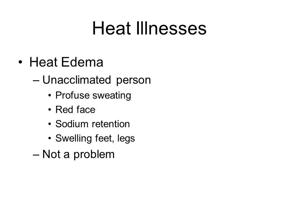 Heat Illnesses Heat Edema –Unacclimated person Profuse sweating Red face Sodium retention Swelling feet, legs –Not a problem