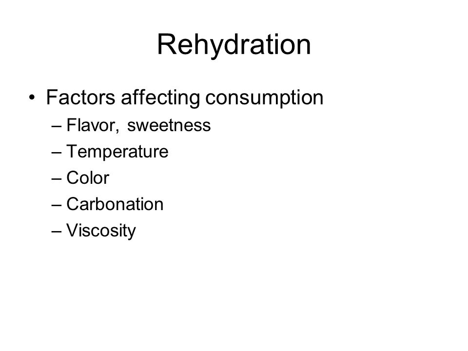 Rehydration Factors affecting consumption –Flavor, sweetness –Temperature –Color –Carbonation –Viscosity