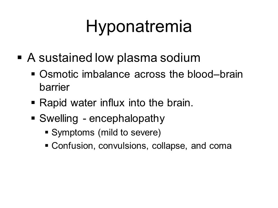 Hyponatremia  A sustained low plasma sodium  Osmotic imbalance across the blood–brain barrier  Rapid water influx into the brain.  Swelling - ence