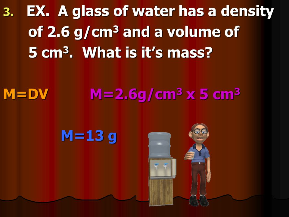 1. EX. A 5 cm 3 glass of water weighs 13 grams. What is it's density? 13 grams. What is it's density? D=m/v D= 13g/5cm 3 D= 2.6 g/cm 3 (Step 1) (Step