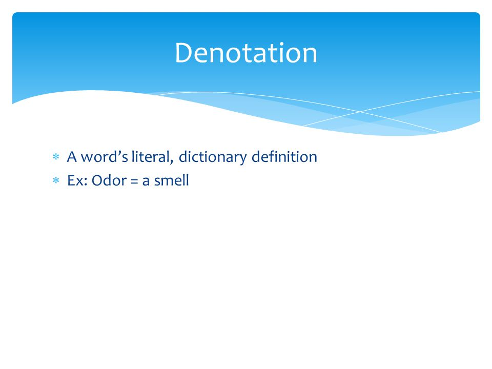  A word's literal, dictionary definition  Ex: Odor = a smell Denotation