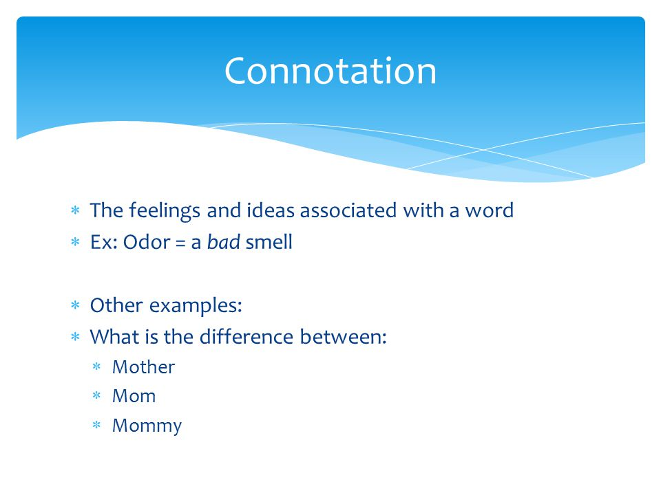  The feelings and ideas associated with a word  Ex: Odor = a bad smell  Other examples:  What is the difference between:  Mother  Mom  Mommy Connotation