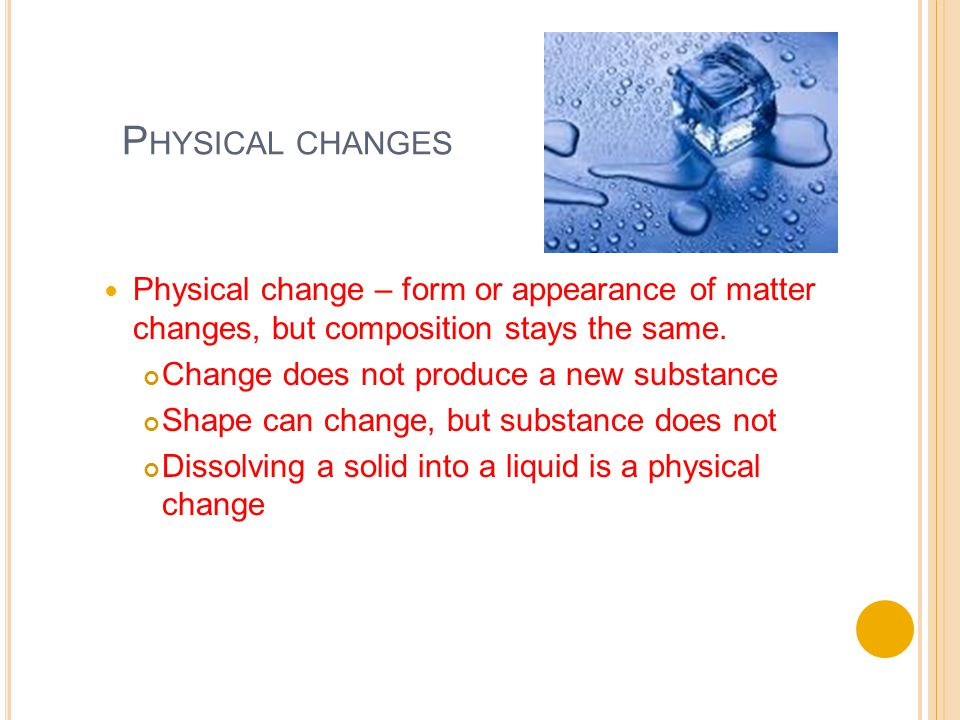 P HYSICAL CHANGES Physical change – form or appearance of matter changes, but composition stays the same.
