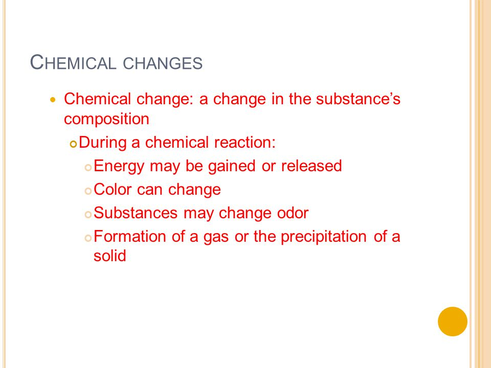C HEMICAL CHANGES Chemical change: a change in the substance's composition During a chemical reaction: Energy may be gained or released Color can change Substances may change odor Formation of a gas or the precipitation of a solid