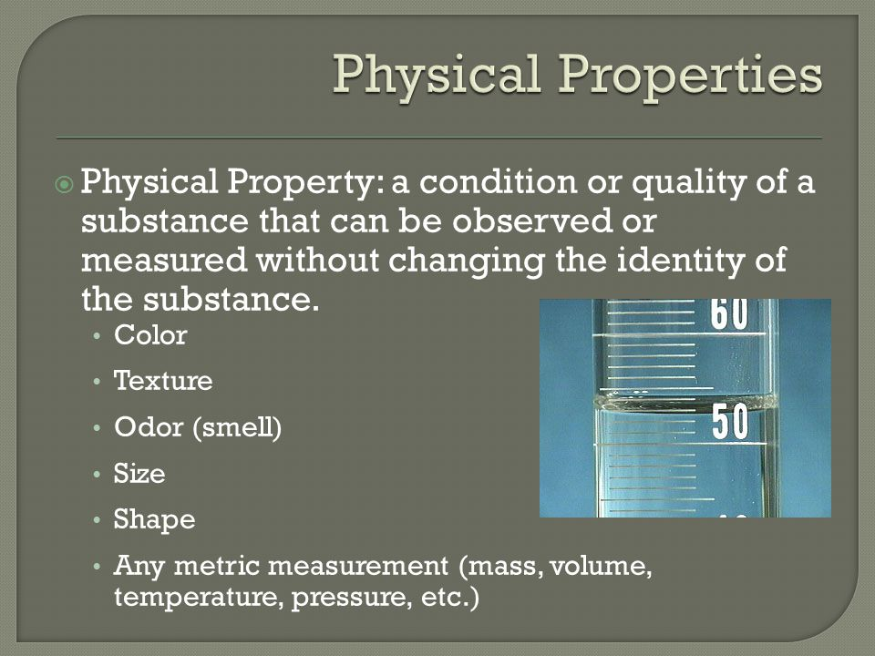  Physical Property: a condition or quality of a substance that can be observed or measured without changing the identity of the substance.