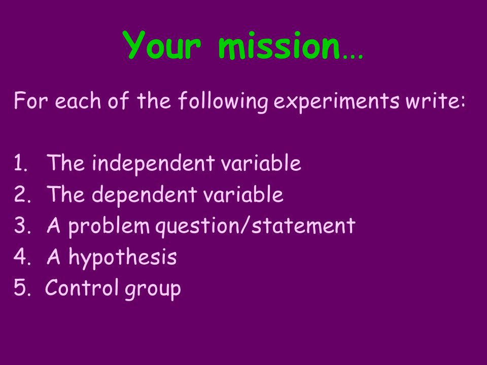 Your mission… For each of the following experiments write: 1.The independent variable 2.The dependent variable 3.A problem question/statement 4.A hypothesis 5.