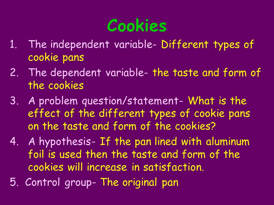 Cookies 1.The independent variable- Different types of cookie pans 2.The dependent variable- the taste and form of the cookies 3.A problem question/st