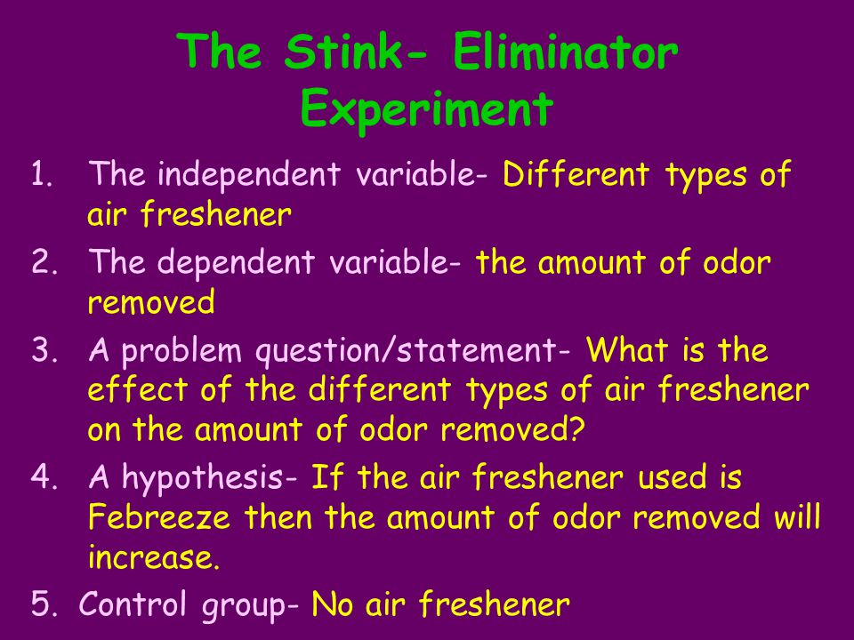 The Stink- Eliminator Experiment 1.The independent variable- Different types of air freshener 2.The dependent variable- the amount of odor removed 3.A problem question/statement- What is the effect of the different types of air freshener on the amount of odor removed.