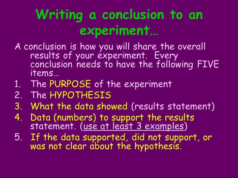 Writing a conclusion to an experiment… A conclusion is how you will share the overall results of your experiment. Every conclusion needs to have the f