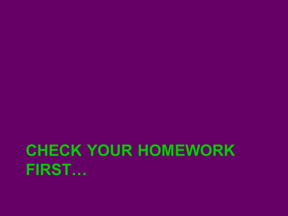 CHECK YOUR HOMEWORK FIRST…