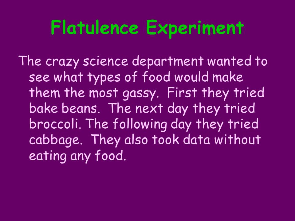 Flatulence Experiment The crazy science department wanted to see what types of food would make them the most gassy. First they tried bake beans. The n