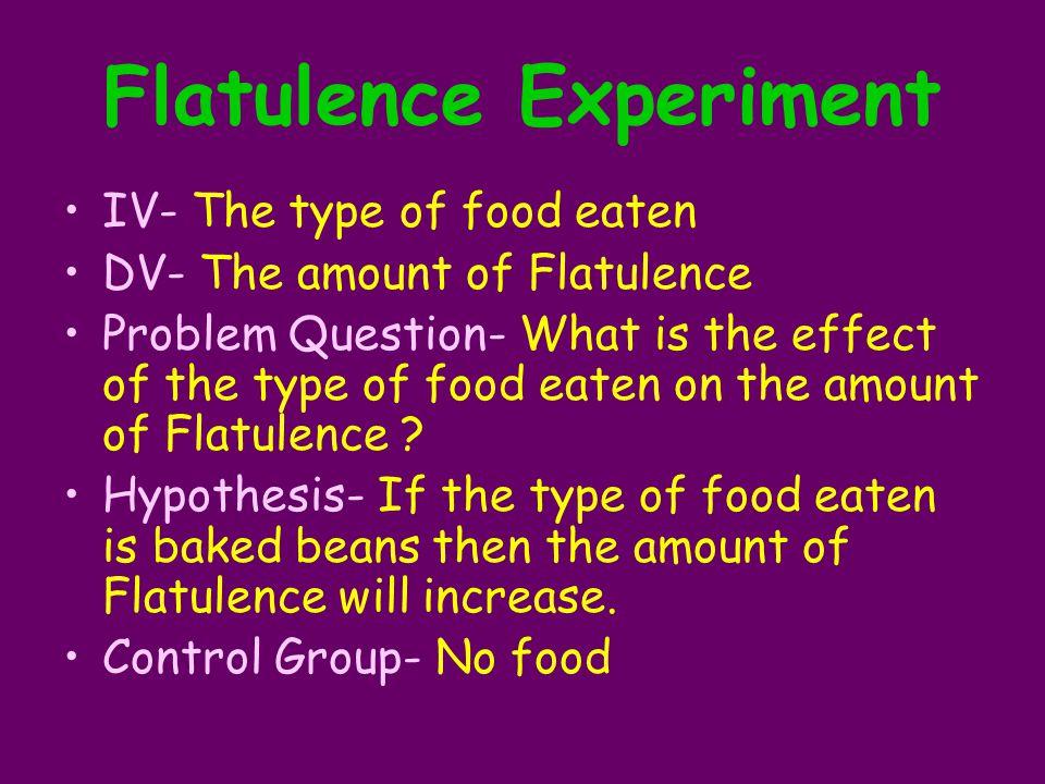 Flatulence Experiment IV- The type of food eaten DV- The amount of Flatulence Problem Question- What is the effect of the type of food eaten on the amount of Flatulence .