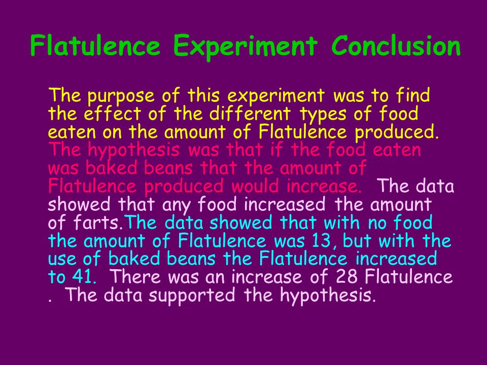 Flatulence Experiment Conclusion The purpose of this experiment was to find the effect of the different types of food eaten on the amount of Flatulence produced.