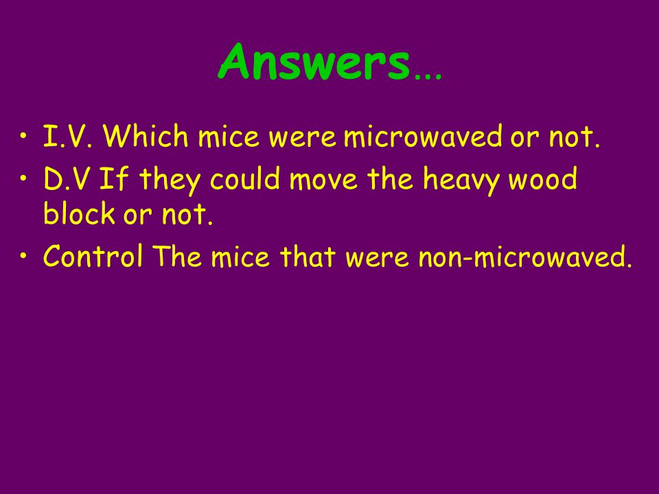 Answers… I.V. Which mice were microwaved or not.