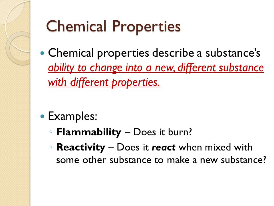 Chemical Properties Chemical properties describe a substance's ability to change into a new, different substance with different properties.