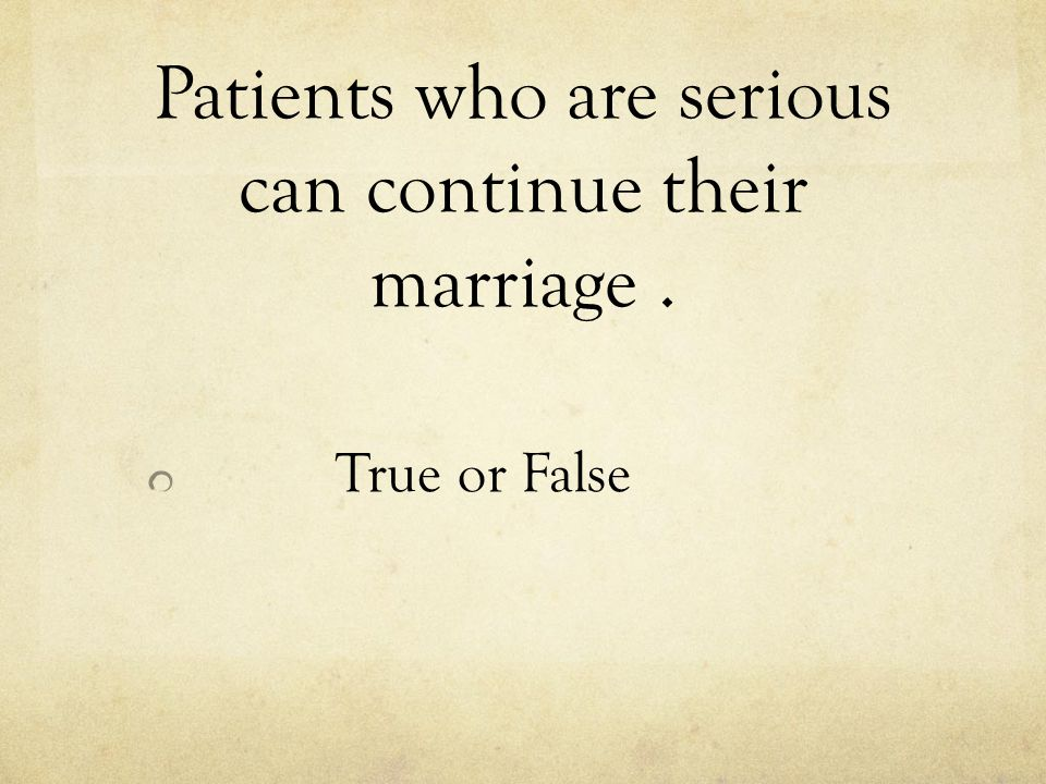 Patients who are serious can continue their marriage. True or False